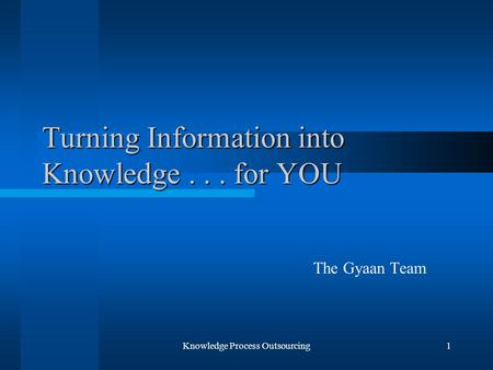 Knowledge Process Outsourcing1 Turning Information into Knowledge... for YOU The Gyaan Team.