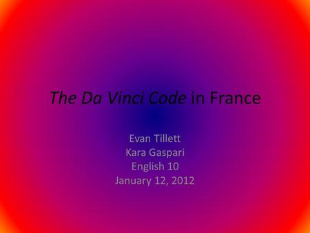 The Da Vinci Code in France Evan Tillett Kara Gaspari English 10 January 12, 2012.