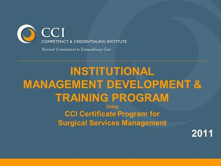 INSTITUTIONAL MANAGEMENT DEVELOPMENT & TRAINING PROGRAM Using CCI Certificate Program for Surgical Services Management 2011.