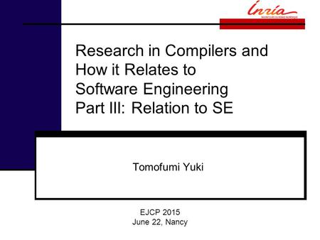 Research in Compilers and How it Relates to Software Engineering Part III: Relation to SE Tomofumi Yuki EJCP 2015 June 22, Nancy.