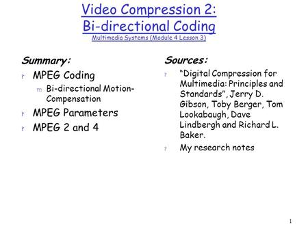 1 Video Compression 2: Bi-directional Coding Multimedia Systems (Module 4 Lesson 3) Summary: r MPEG Coding m Bi-directional Motion- Compensation r MPEG.