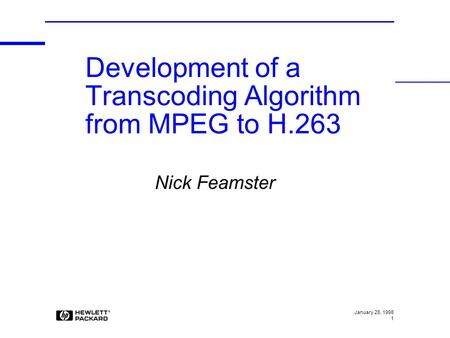 January 26, 1998 1 Nick Feamster Development of a Transcoding Algorithm from MPEG to H.263.