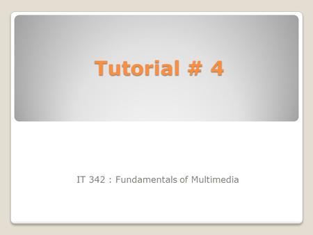 Tutorial # 4 IT 342 : Fundamentals of Multimedia.