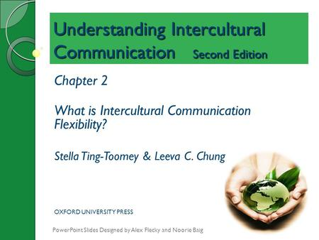 Understanding Intercultural Communication Second Edition Chapter 2 What is Intercultural Communication Flexibility? Stella Ting-Toomey & Leeva C. Chung.