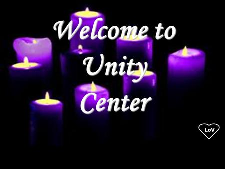 LoV Welcome to UnityCenter. LoV Unity Center Musicians Mark Emerson, vocals and keys Stephanie Sant' Ambrogio, violin Bella Albright, flute Brie Albright,