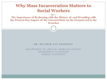 DR. HEATHER ANN THOMPSON DEPARTMENT OF AFRICAN AMERICAN STUDIES DEPARTMENT OF HISTORY TEMPLE UNIVERSITY Why Mass Incarceration Matters to Social Workers.