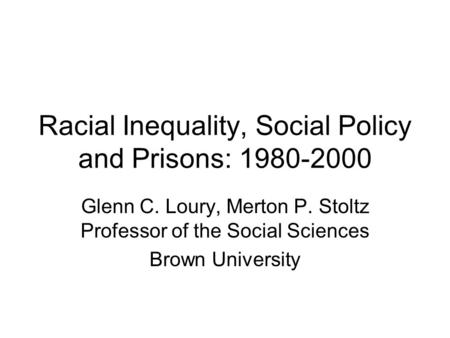 Racial Inequality, Social Policy and Prisons: 1980-2000 Glenn C. Loury, Merton P. Stoltz Professor of the Social Sciences Brown University.