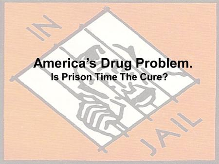 America's Drug Problem. Is Prison Time The Cure?.