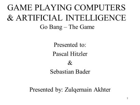 1 GAME PLAYING COMPUTERS & ARTIFICIAL INTELLIGENCE Go Bang – The Game Presented to: Pascal Hitzler & Sebastian Bader Presented by: Zulqernain Akhter.