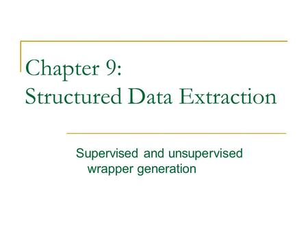 Chapter 9: Structured Data Extraction Supervised and unsupervised wrapper generation.
