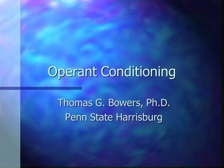 Operant Conditioning Thomas G. Bowers, Ph.D. Penn State Harrisburg.