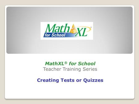 MathXL ® for School Teacher Training Series Creating Tests or Quizzes.
