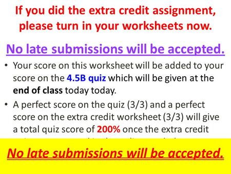 If you did the extra credit assignment, please turn in your worksheets now. No late submissions will be accepted. Your score on this worksheet will be.
