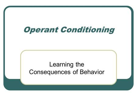 Operant Conditioning Learning the Consequences of Behavior.