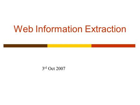 Web Information Extraction 3 rd Oct 2007. Information Extraction (Slides based on those by Ray Mooney, Craig Knoblock, Dan Weld, Perry, Subbarao Kambhampati,