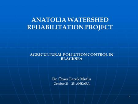 1 ANATOLIA WATERSHED REHABILITATION PROJECT AGRICULTURAL POLLUTION CONTROL IN BLACKSEA Dr. Ömer Faruk Mutlu October 23 – 25, ANKARA.