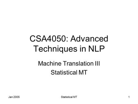 Jan 2005Statistical MT1 CSA4050: Advanced Techniques in NLP Machine Translation III Statistical MT.