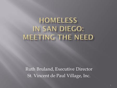 1 Ruth Bruland, Executive Director St. Vincent de Paul Village, Inc.