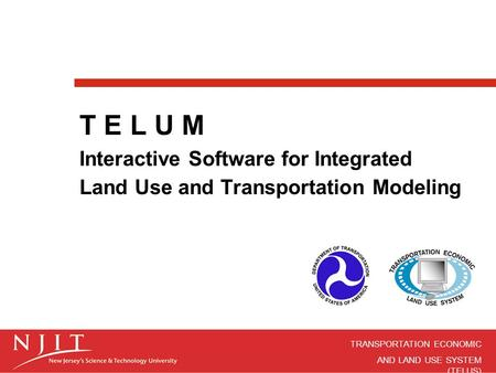 TRANSPORTATION ECONOMIC AND LAND USE SYSTEM (TELUS) T E L U M Interactive Software for Integrated Land Use and Transportation Modeling.
