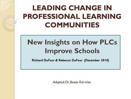 LEADING CHANGE IN PROFESSIONAL LEARNING COMMUNITIES LEADING CHANGE IN PROFESSIONAL LEARNING COMMUNITIES New Insights on How PLCs Improve Schools Richard.