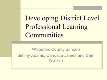 Developing District Level Professional Learning Communities Woodford County Schools Jimmy Adams, Candace James and Sam Watkins.
