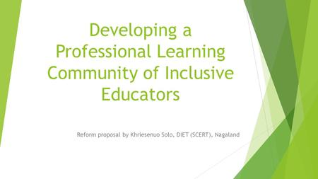 Developing a Professional Learning Community of Inclusive Educators Reform proposal by Khriesenuo Solo, DIET (SCERT), Nagaland.