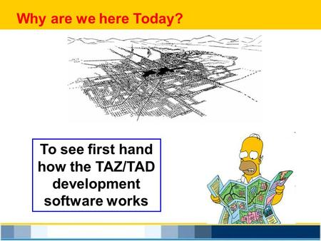 To see first hand how the TAZ/TAD development software works Why are we here Today?