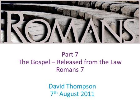 David Thompson 7 th August 2011 Part 7 The Gospel – Released from the Law Romans 7.