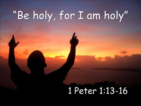 """Be holy, for I am holy"" 1 Peter 1:13-16. What is holiness? How do we become holy? How do we remain holy? 1 Peter 1:13-16 2."