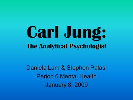 Carl Jung: The Analytical Psychologist Daniela Lam & Stephen Palasi Period 6 Mental Health January 8, 2009.