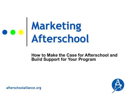 Afterschoolalliance.org Marketing Afterschool How to Make the Case for Afterschool and Build Support for Your Program.