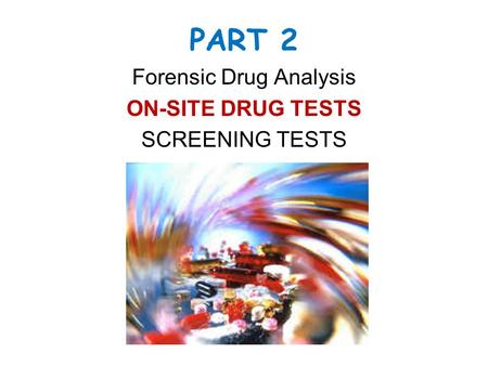 PART 2 Forensic Drug Analysis ON-SITE DRUG TESTS SCREENING TESTS.