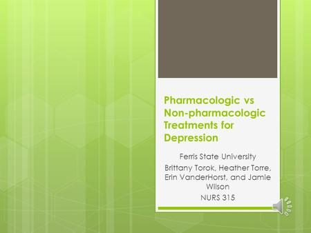 Pharmacologic vs Non-pharmacologic Treatments for Depression Ferris State University Brittany Torok, Heather Torre, Erin VanderHorst, and Jamie Wilson.