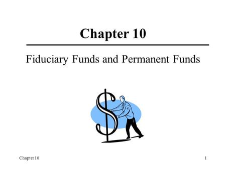 Chapter 101 Fiduciary Funds and Permanent Funds. Chapter 102 Learning Objectives  Endowment  Permanent and Fiduciary Funds  Expendable and Nonexpendable.