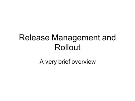 Release Management and Rollout A very brief overview.