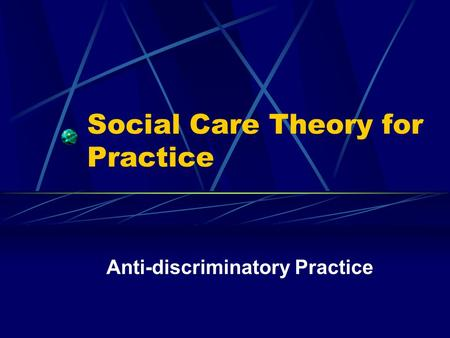 Social Care Theory for Practice Anti-discriminatory Practice.