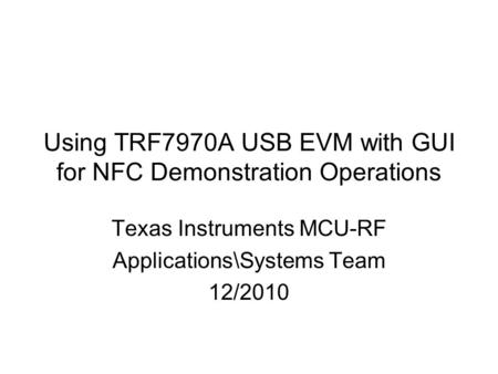 Using TRF7970A USB EVM with GUI for NFC Demonstration Operations Texas Instruments MCU-RF Applications\Systems Team 12/2010.