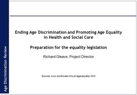 Age Discrimination Review Ending Age Discrimination and Promoting Age Equality in Health and Social Care Preparation for the equality legislation Richard.