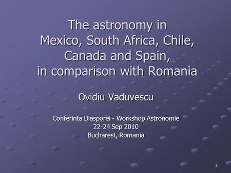 1 The <strong>astronomy</strong> in Mexico, South Africa, Chile, Canada <strong>and</strong> Spain, in comparison with Romania Ovidiu Vaduvescu Conferinta Diasporei - Workshop <strong>Astronomie</strong>.