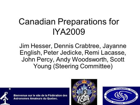 Canadian Preparations for IYA2009 Jim Hesser, Dennis Crabtree, Jayanne English, Peter Jedicke, Remi Lacasse, John Percy, Andy Woodsworth, Scott Young (Steering.