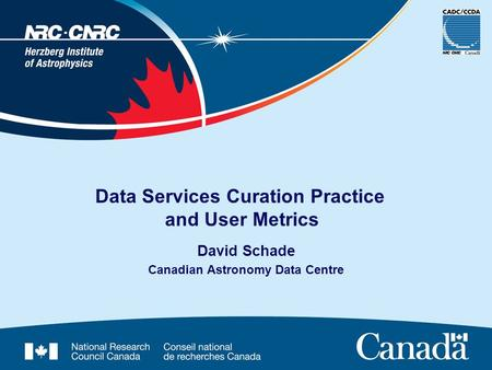 David Schade Canadian Astronomy Data Centre Data Services Curation Practice and User Metrics.