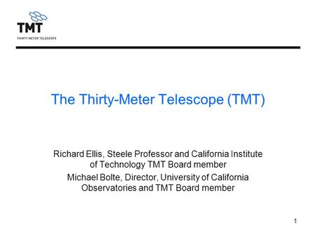 1 The Thirty-Meter Telescope (TMT) Richard Ellis, Steele Professor and California Institute of Technology TMT Board member Michael Bolte, Director, University.