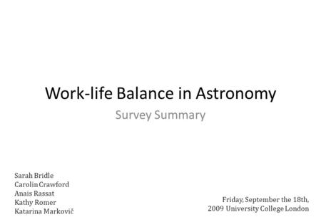 Work-life Balance in Astronomy Survey Summary Friday, September the 18th, 2009 University College London Sarah Bridle Carolin Crawford Anais Rassat Kathy.