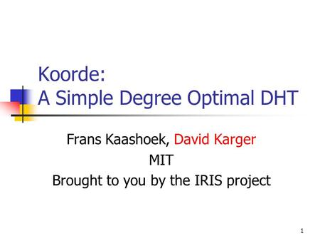 1 Koorde: A Simple Degree Optimal DHT Frans Kaashoek, David Karger MIT Brought to you by the IRIS project.