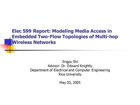 Elec 599 Report: Modeling Media Access in Embedded Two-Flow Topologies of Multi-hop Wireless Networks Jingpu Shi Advisor: Dr. Edward Knightly Department.
