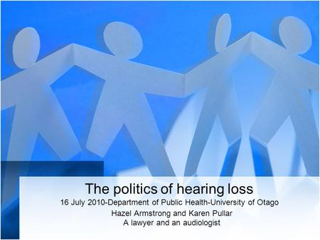 The politics of hearing loss 16 July 2010-Department of Public Health-University of Otago Hazel Armstrong and Karen Pullar A lawyer and an audiologist.