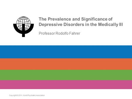 The Prevalence and Significance of Depressive Disorders in the Medically Ill Professor Rodolfo Fahrer Copyright © 2011. World Psychiatric Association.