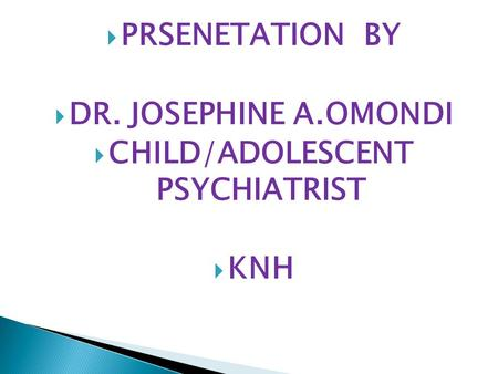  PRSENETATION BY  DR. JOSEPHINE A.OMONDI  CHILD/ADOLESCENT PSYCHIATRIST  KNH.