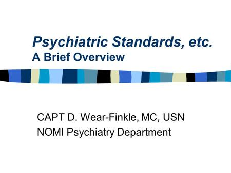 Psychiatric Standards, etc. A Brief Overview CAPT D. Wear-Finkle, MC, USN NOMI Psychiatry Department.