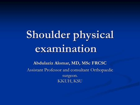 Shoulder physical examination Abdulaziz Alomar, MD, MSc FRCSC Assistant Professor and consultant Orthopaedic surgeon. KKUH, KSU.
